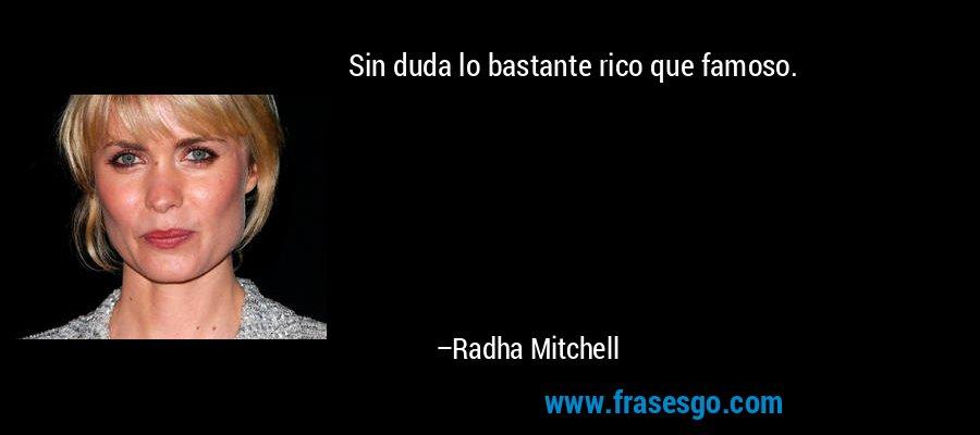 Sin duda lo bastante rico que famoso. – Radha Mitchell