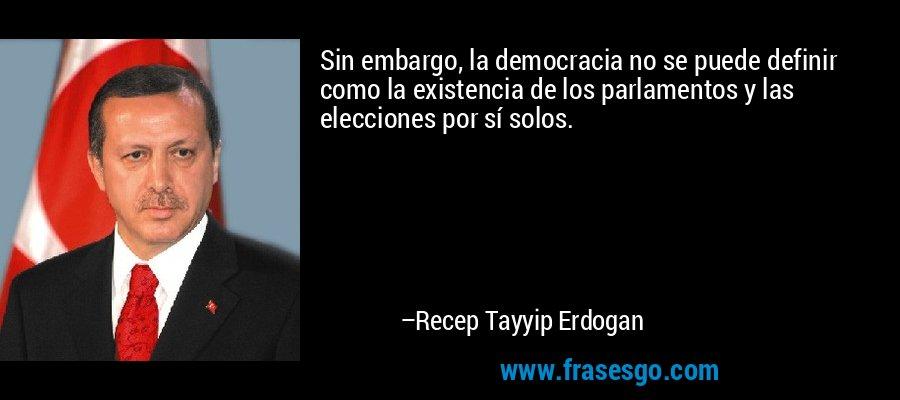 Sin embargo, la democracia no se puede definir como la existencia de los parlamentos y las elecciones por sí solos. – Recep Tayyip Erdogan