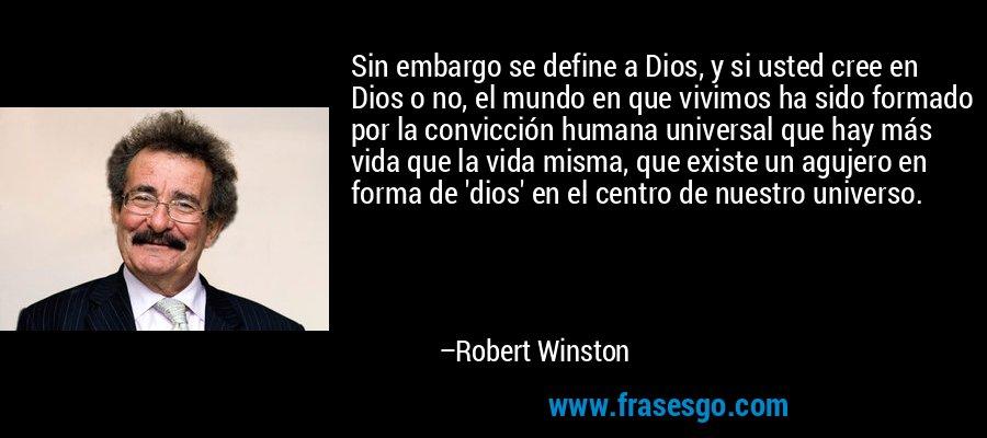 Sin embargo se define a Dios, y si usted cree en Dios o no, el mundo en que vivimos ha sido formado por la convicción humana universal que hay más vida que la vida misma, que existe un agujero en forma de 'dios' en el centro de nuestro universo. – Robert Winston