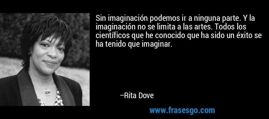 Sin imaginación podemos ir a ninguna parte. Y la imaginación no se limita a las artes. Todos los científicos que he conocido que ha sido un éxito se ha tenido que imaginar. – Rita Dove