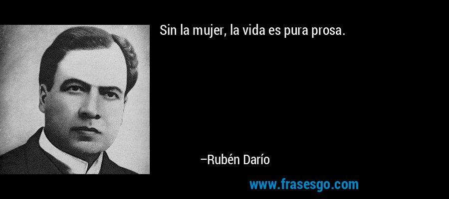 Sin la mujer, la vida es pura prosa. – Rubén Darío