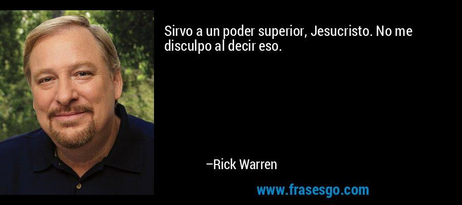 Sirvo a un poder superior, Jesucristo. No me disculpo al decir eso. – Rick Warren