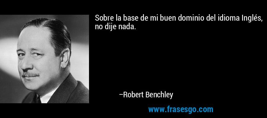 Sobre la base de mi buen dominio del idioma Inglés, no dije nada. – Robert Benchley