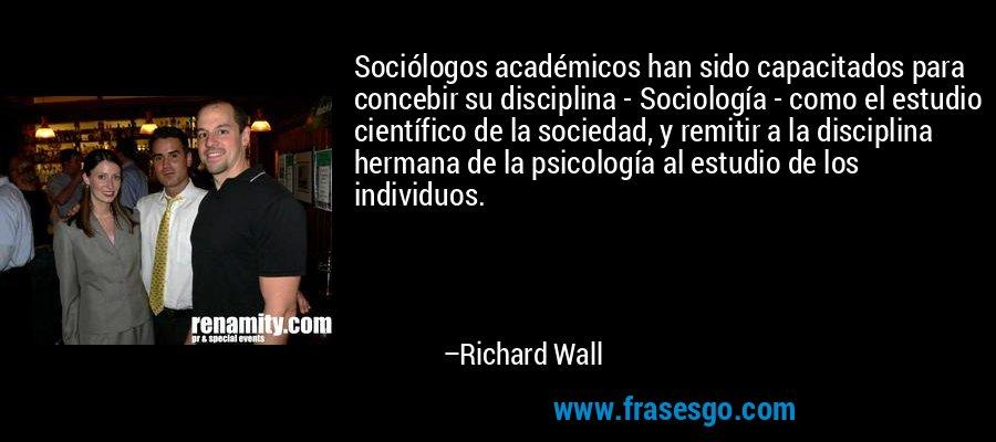 Sociólogos académicos han sido capacitados para concebir su disciplina - Sociología - como el estudio científico de la sociedad, y remitir a la disciplina hermana de la psicología al estudio de los individuos. – Richard Wall