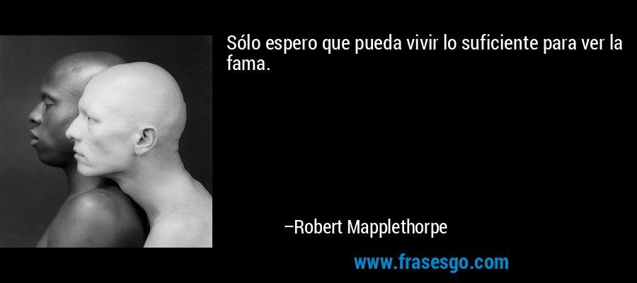 Sólo espero que pueda vivir lo suficiente para ver la fama. – Robert Mapplethorpe