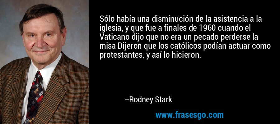 Sólo había una disminución de la asistencia a la iglesia, y que fue a finales de 1960 cuando el Vaticano dijo que no era un pecado perderse la misa Dijeron que los católicos podían actuar como protestantes, y así lo hicieron. – Rodney Stark