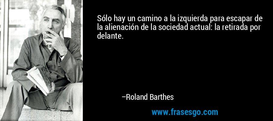 Sólo hay un camino a la izquierda para escapar de la alienación de la sociedad actual: la retirada por delante. – Roland Barthes