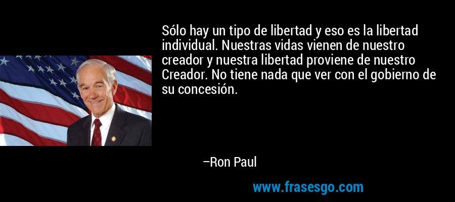 Sólo hay un tipo de libertad y eso es la libertad individual. Nuestras vidas vienen de nuestro creador y nuestra libertad proviene de nuestro Creador. No tiene nada que ver con el gobierno de su concesión. – Ron Paul