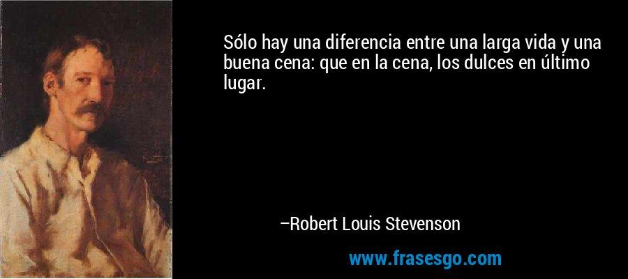 Sólo hay una diferencia entre una larga vida y una buena cena: que en la cena, los dulces en último lugar. – Robert Louis Stevenson
