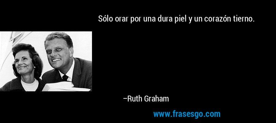 Sólo orar por una dura piel y un corazón tierno. – Ruth Graham