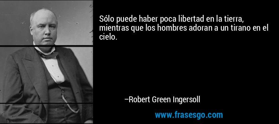 Sólo puede haber poca libertad en la tierra, mientras que los hombres adoran a un tirano en el cielo. – Robert Green Ingersoll