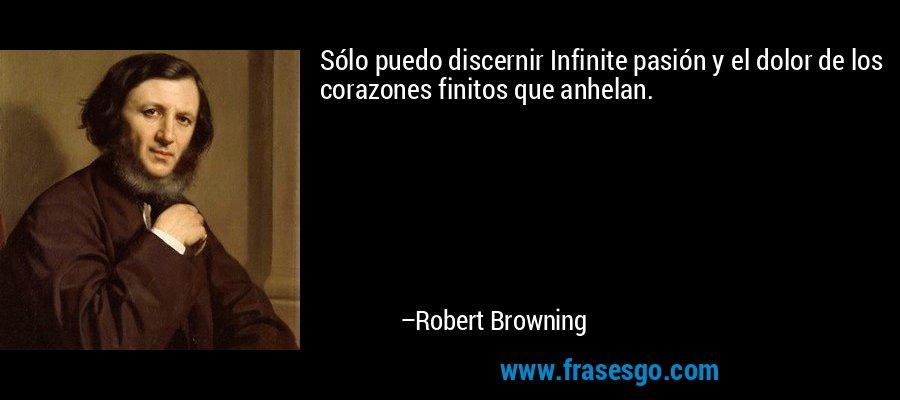 Sólo puedo discernir Infinite pasión y el dolor de los corazones finitos que anhelan. – Robert Browning