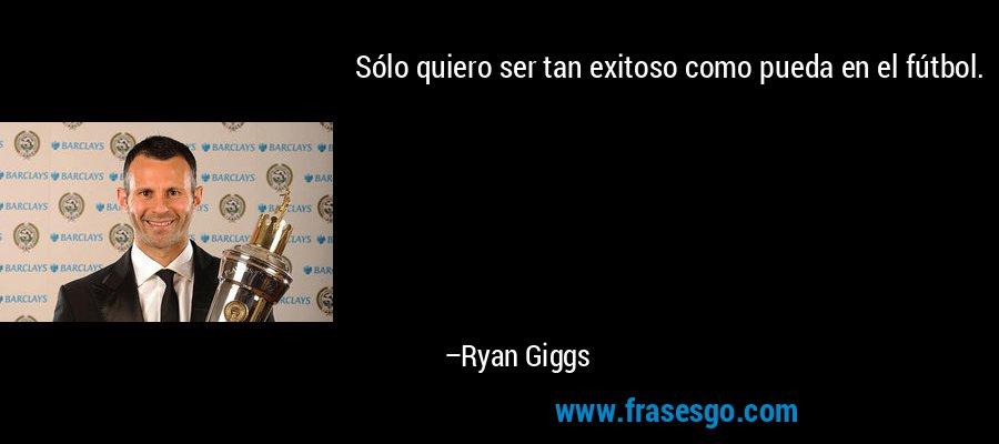 Sólo quiero ser tan exitoso como pueda en el fútbol. – Ryan Giggs