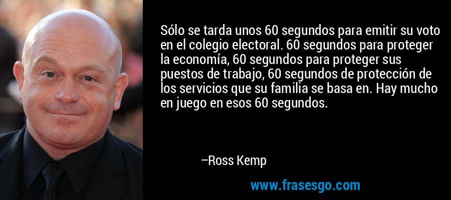 Sólo se tarda unos 60 segundos para emitir su voto en el colegio electoral. 60 segundos para proteger la economía, 60 segundos para proteger sus puestos de trabajo, 60 segundos de protección de los servicios que su familia se basa en. Hay mucho en juego en esos 60 segundos. – Ross Kemp