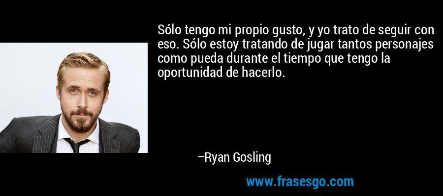 Sólo tengo mi propio gusto, y yo trato de seguir con eso. Sólo estoy tratando de jugar tantos personajes como pueda durante el tiempo que tengo la oportunidad de hacerlo. – Ryan Gosling