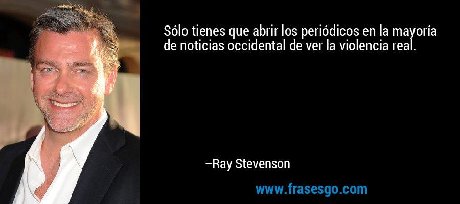 Sólo tienes que abrir los periódicos en la mayoría de noticias occidental de ver la violencia real. – Ray Stevenson