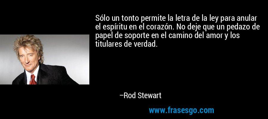 Sólo un tonto permite la letra de la ley para anular el espíritu en el corazón. No deje que un pedazo de papel de soporte en el camino del amor y los titulares de verdad. – Rod Stewart