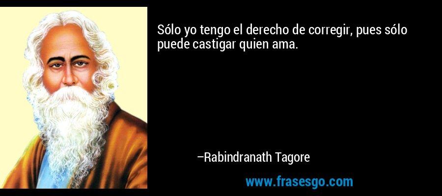 Sólo yo tengo el derecho de corregir, pues sólo puede castigar quien ama. – Rabindranath Tagore