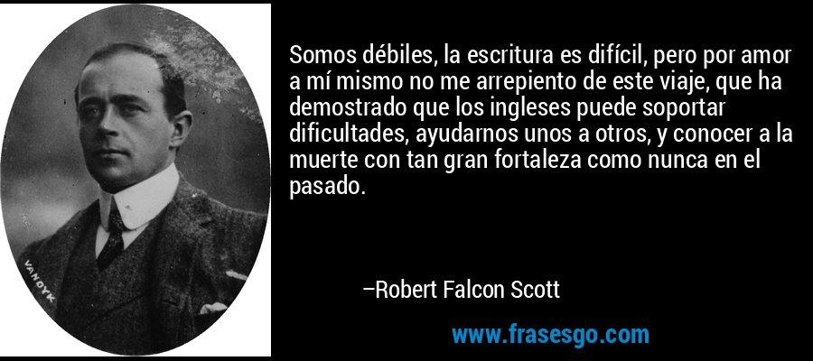 Somos débiles, la escritura es difícil, pero por amor a mí mismo no me arrepiento de este viaje, que ha demostrado que los ingleses puede soportar dificultades, ayudarnos unos a otros, y conocer a la muerte con tan gran fortaleza como nunca en el pasado. – Robert Falcon Scott