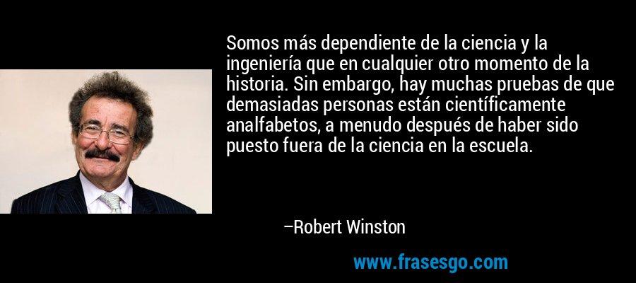 Somos más dependiente de la ciencia y la ingeniería que en cualquier otro momento de la historia. Sin embargo, hay muchas pruebas de que demasiadas personas están científicamente analfabetos, a menudo después de haber sido puesto fuera de la ciencia en la escuela. – Robert Winston