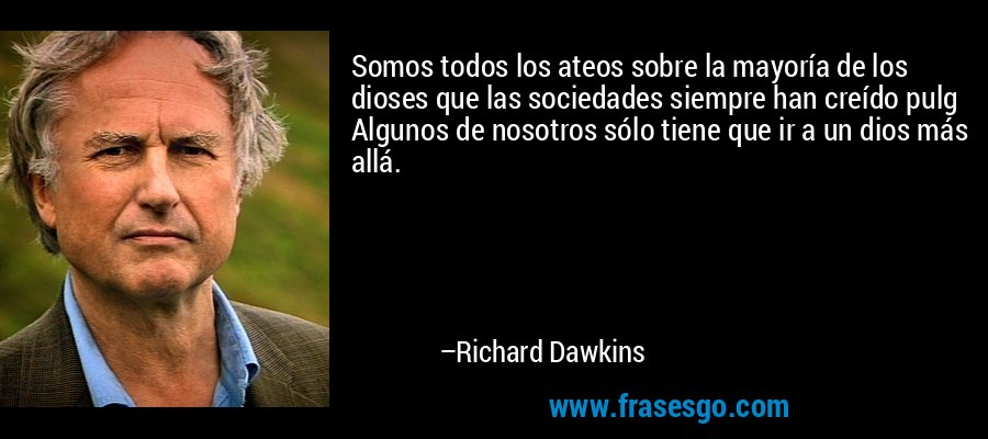 Somos todos los ateos sobre la mayoría de los dioses que las sociedades siempre han creído pulg Algunos de nosotros sólo tiene que ir a un dios más allá. – Richard Dawkins