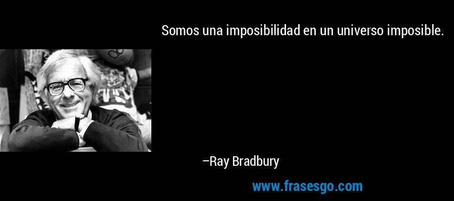Somos una imposibilidad en un universo imposible. – Ray Bradbury