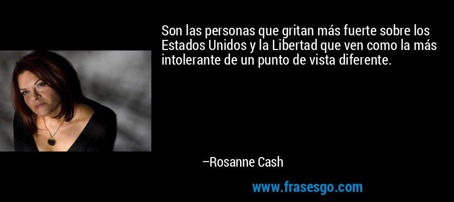 Son las personas que gritan más fuerte sobre los Estados Unidos y la Libertad que ven como la más intolerante de un punto de vista diferente. – Rosanne Cash
