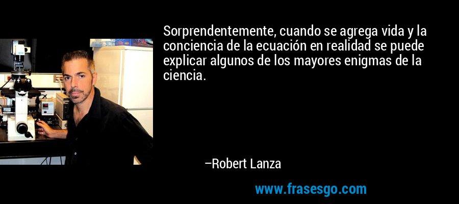 Sorprendentemente, cuando se agrega vida y la conciencia de la ecuación en realidad se puede explicar algunos de los mayores enigmas de la ciencia. – Robert Lanza