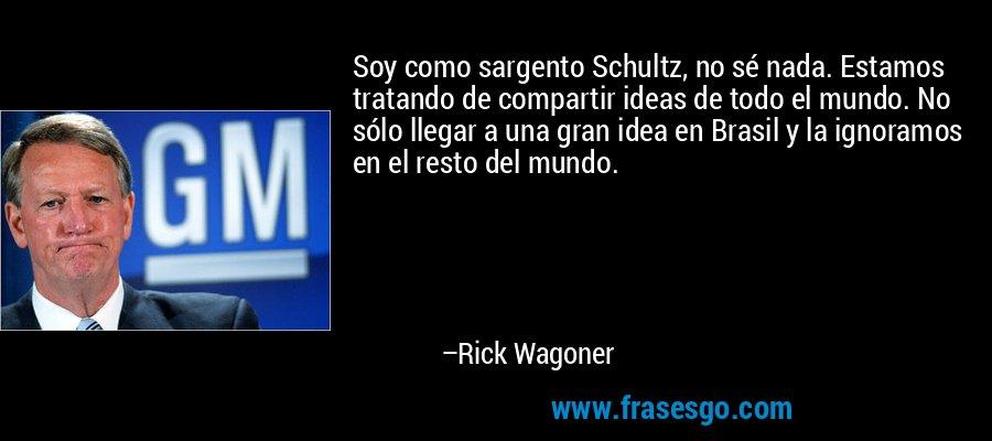 Soy como sargento Schultz, no sé nada. Estamos tratando de compartir ideas de todo el mundo. No sólo llegar a una gran idea en Brasil y la ignoramos en el resto del mundo. – Rick Wagoner