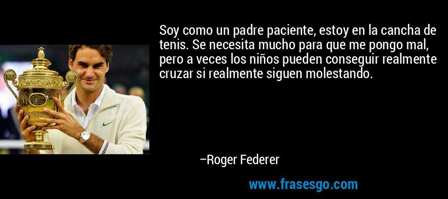 Soy como un padre paciente, estoy en la cancha de tenis. Se necesita mucho para que me pongo mal, pero a veces los niños pueden conseguir realmente cruzar si realmente siguen molestando. – Roger Federer