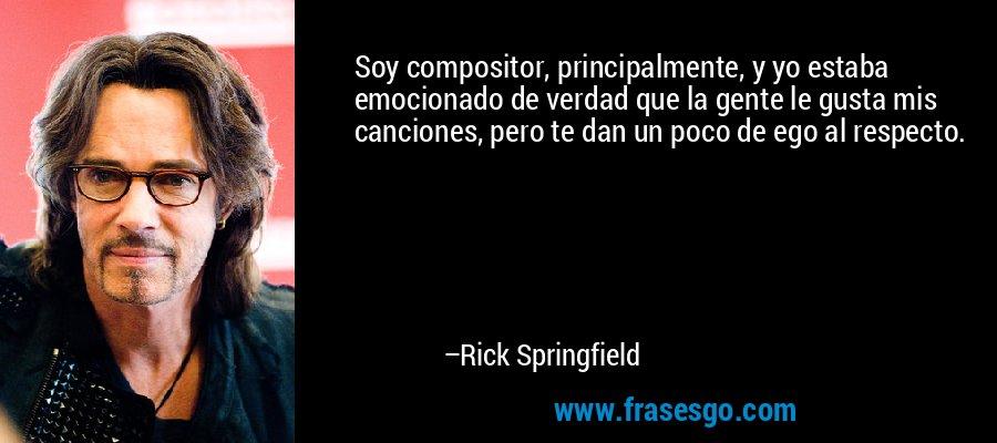 Soy compositor, principalmente, y yo estaba emocionado de verdad que la gente le gusta mis canciones, pero te dan un poco de ego al respecto. – Rick Springfield