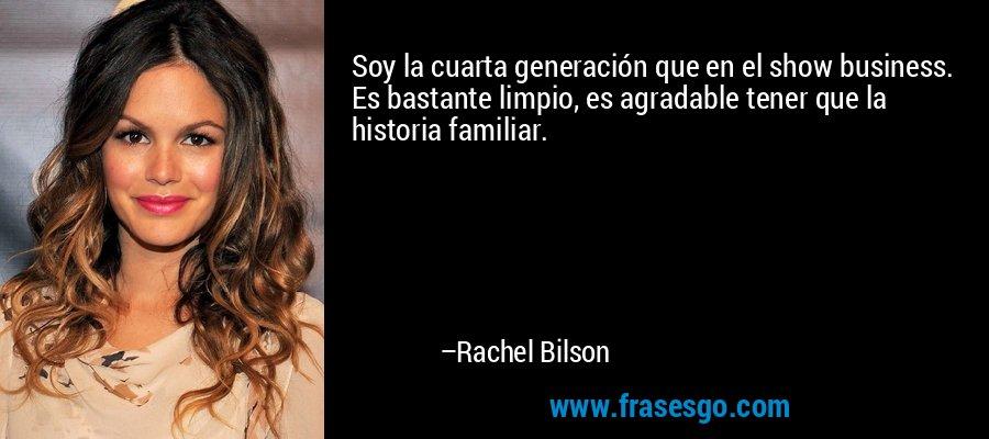 Soy la cuarta generación que en el show business. Es bastante limpio, es agradable tener que la historia familiar. – Rachel Bilson