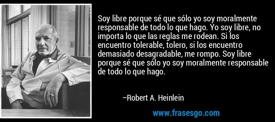 Soy libre porque sé que sólo yo soy moralmente responsable de todo lo que hago. Yo soy libre, no importa lo que las reglas me rodean. Si los encuentro tolerable, tolero, si los encuentro demasiado desagradable, me rompo. Soy libre porque sé que sólo yo soy moralmente responsable de todo lo que hago. – Robert A. Heinlein