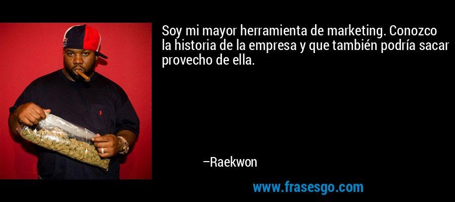 Soy mi mayor herramienta de marketing. Conozco la historia de la empresa y que también podría sacar provecho de ella. – Raekwon