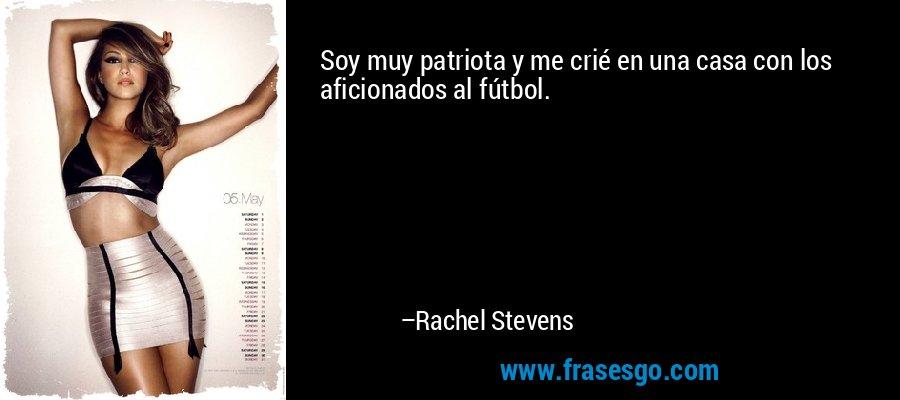 Soy muy patriota y me crié en una casa con los aficionados al fútbol. – Rachel Stevens