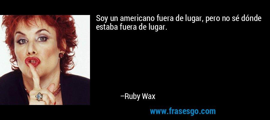 Soy un americano fuera de lugar, pero no sé dónde estaba fuera de lugar. – Ruby Wax
