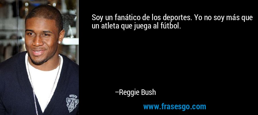Soy un fanático de los deportes. Yo no soy más que un atleta que juega al fútbol. – Reggie Bush