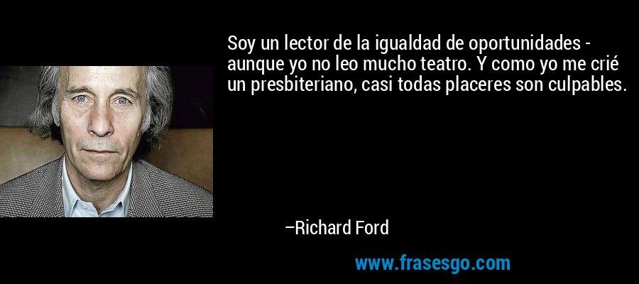 Soy un lector de la igualdad de oportunidades - aunque yo no leo mucho teatro. Y como yo me crié un presbiteriano, casi todas placeres son culpables. – Richard Ford