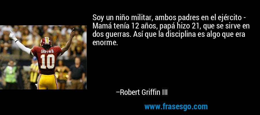 Soy un niño militar, ambos padres en el ejército - Mamá tenía 12 años, papá hizo 21, que se sirve en dos guerras. Así que la disciplina es algo que era enorme. – Robert Griffin III