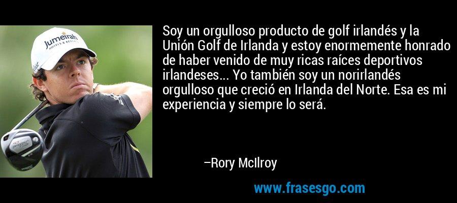 Soy un orgulloso producto de golf irlandés y la Unión Golf de Irlanda y estoy enormemente honrado de haber venido de muy ricas raíces deportivos irlandeses... Yo también soy un norirlandés orgulloso que creció en Irlanda del Norte. Esa es mi experiencia y siempre lo será. – Rory McIlroy