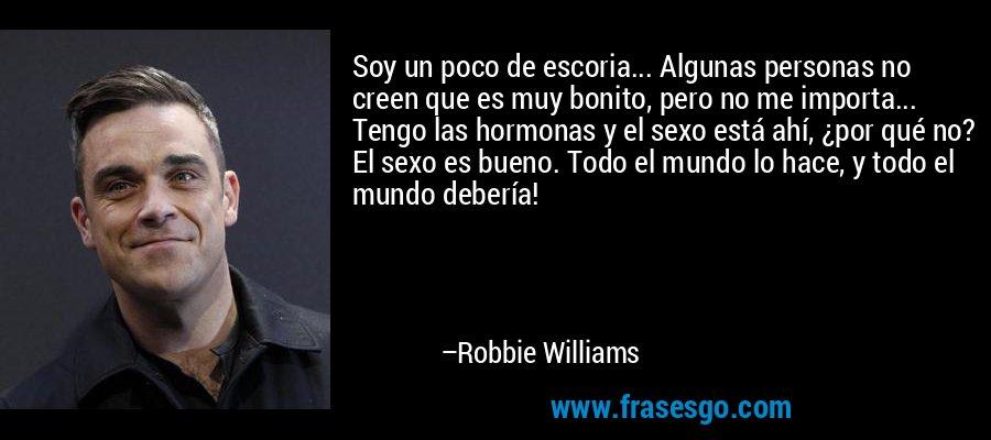 Soy un poco de escoria... Algunas personas no creen que es muy bonito, pero no me importa... Tengo las hormonas y el sexo está ahí, ¿por qué no? El sexo es bueno. Todo el mundo lo hace, y todo el mundo debería! – Robbie Williams
