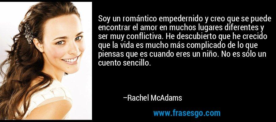 Soy un romántico empedernido y creo que se puede encontrar el amor en muchos lugares diferentes y ser muy conflictiva. He descubierto que he crecido que la vida es mucho más complicado de lo que piensas que es cuando eres un niño. No es sólo un cuento sencillo. – Rachel McAdams