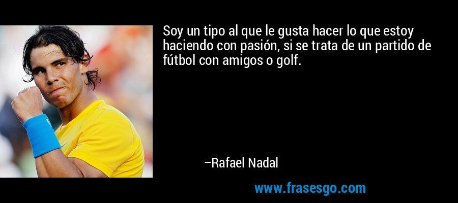 Soy un tipo al que le gusta hacer lo que estoy haciendo con pasión, si se trata de un partido de fútbol con amigos o golf. – Rafael Nadal
