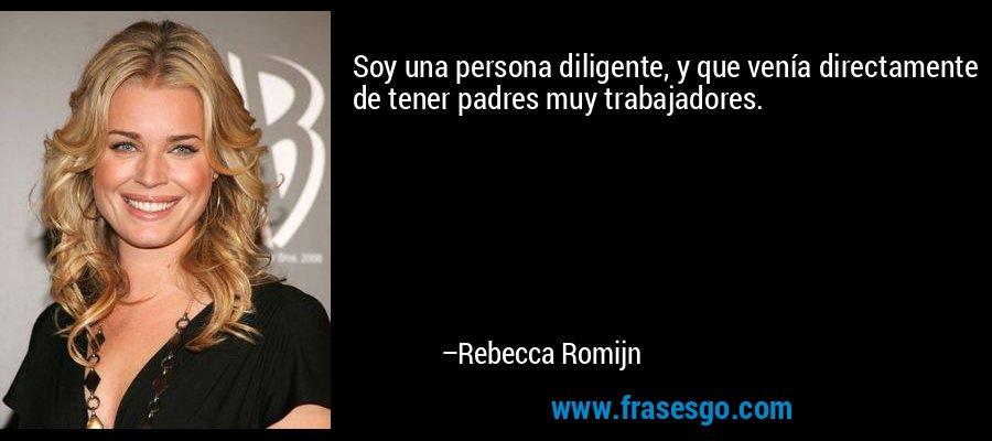 Soy una persona diligente, y que venía directamente de tener padres muy trabajadores. – Rebecca Romijn