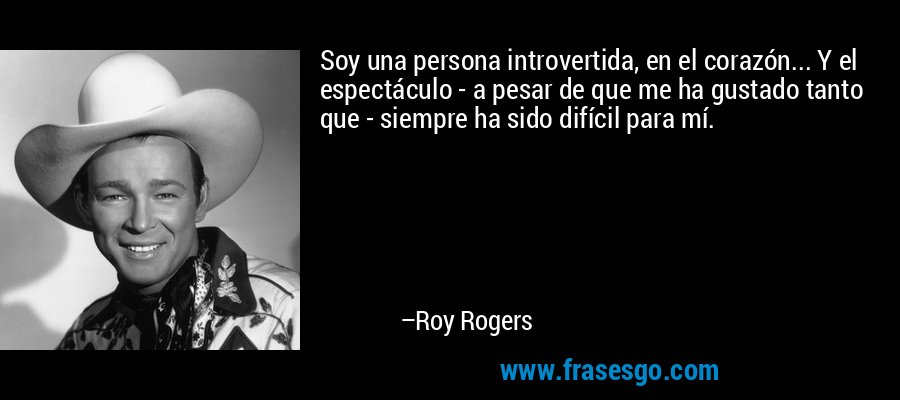 Soy una persona introvertida, en el corazón... Y el espectáculo - a pesar de que me ha gustado tanto que - siempre ha sido difícil para mí. – Roy Rogers