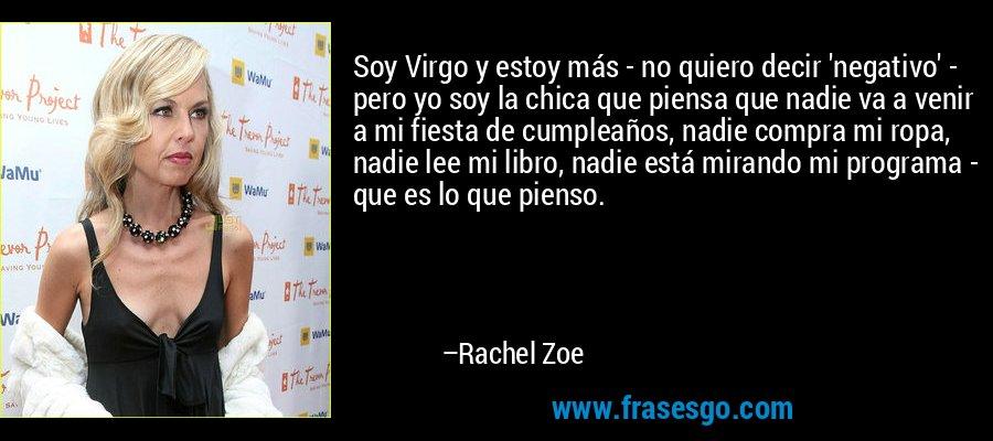 Soy Virgo y estoy más - no quiero decir 'negativo' - pero yo soy la chica que piensa que nadie va a venir a mi fiesta de cumpleaños, nadie compra mi ropa, nadie lee mi libro, nadie está mirando mi programa - que es lo que pienso. – Rachel Zoe