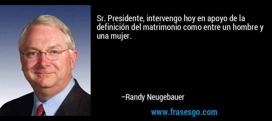 Sr. Presidente, intervengo hoy en apoyo de la definición del matrimonio como entre un hombre y una mujer. – Randy Neugebauer