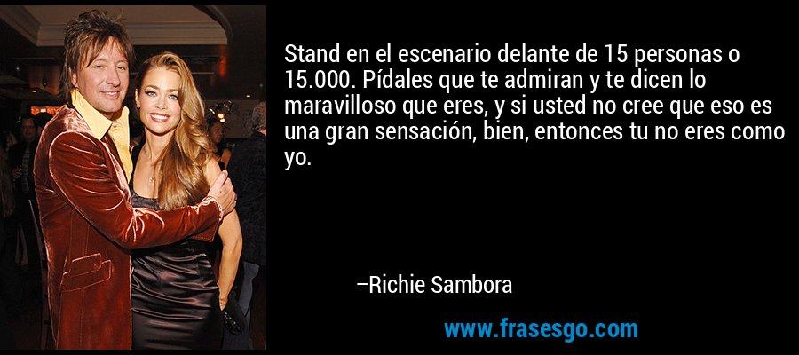 Stand en el escenario delante de 15 personas o 15.000. Pídales que te admiran y te dicen lo maravilloso que eres, y si usted no cree que eso es una gran sensación, bien, entonces tu no eres como yo. – Richie Sambora