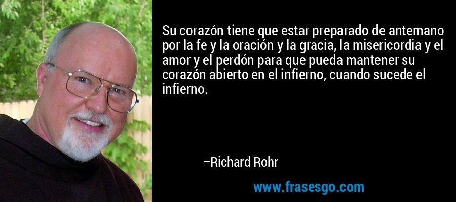 Su corazón tiene que estar preparado de antemano por la fe y la oración y la gracia, la misericordia y el amor y el perdón para que pueda mantener su corazón abierto en el infierno, cuando sucede el infierno. – Richard Rohr