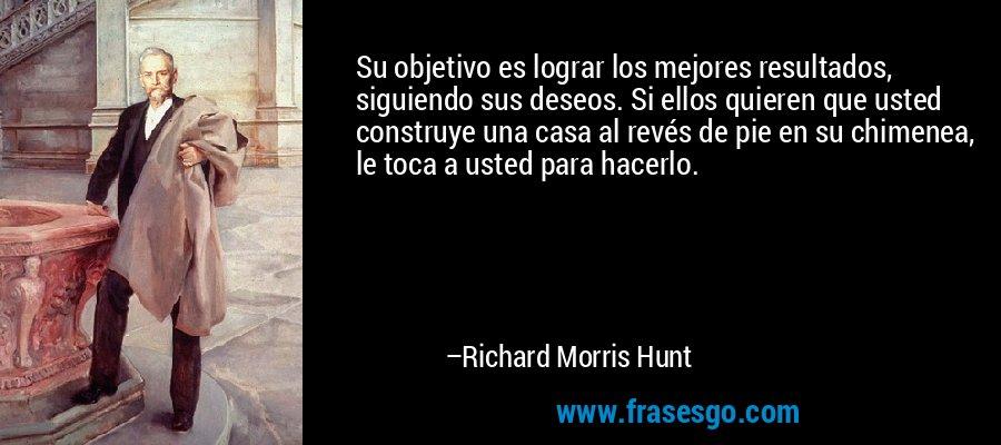 Su objetivo es lograr los mejores resultados, siguiendo sus deseos. Si ellos quieren que usted construye una casa al revés de pie en su chimenea, le toca a usted para hacerlo. – Richard Morris Hunt